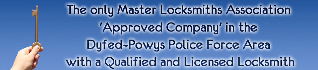 the only Master Locksmiths Association 'Approved Company' in the Dyfed~Powys Police Force Area with a Qualified and Licensed Locksmith